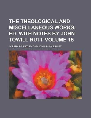 The Theological and Miscellaneous Works. Ed. with Notes by John Towill Rutt Volume 15