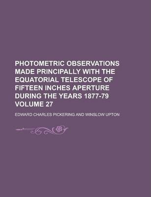 Photometric Observations Made Principally with the Equatorial Telescope of Fifteen Inches Aperture During the Years 1877-79 Volume 27