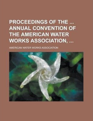 Proceedings of the Annual Convention of the American Water Works Association, Volume 8-10