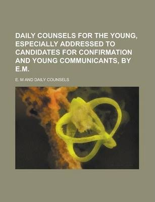 Daily Counsels for the Young, Especially Addressed to Candidates for Confirmation and Young Communicants, by E.M