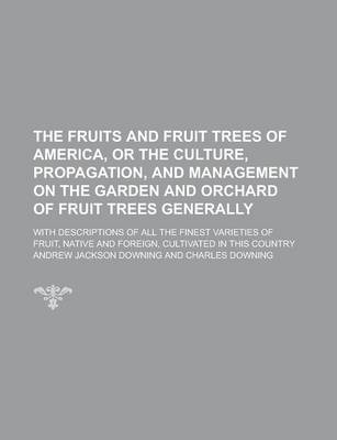 The Fruits and Fruit Trees of America, or the Culture, Propagation, and Management on the Garden and Orchard of Fruit Trees Generally; With Descriptions of All the Finest Varieties of Fruit, Native and Foreign, Cultivated in This Country
