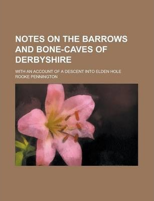 Notes on the Barrows and Bone-Caves of Derbyshire; With an Account of a Descent Into Elden Hole