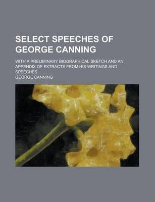 Select Speeches of George Canning; With a Preliminary Biographical Sketch and an Appendix of Extracts from His Writings and Speeches