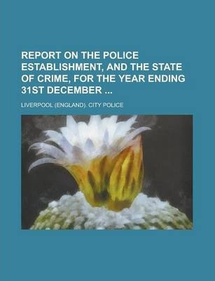 Report on the Police Establishment, and the State of Crime, for the Year Ending 31st December