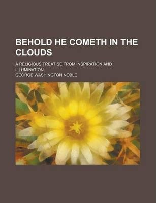 Behold He Cometh in the Clouds; A Religious Treatise from Inspiration and Illumination