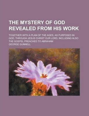The Mystery of God Revealed from His Work; Together with a Plan of the Ages, as Purposed in God, Through Jesus Christ Our Lord, Including Also the Gospel Preached to Abraham