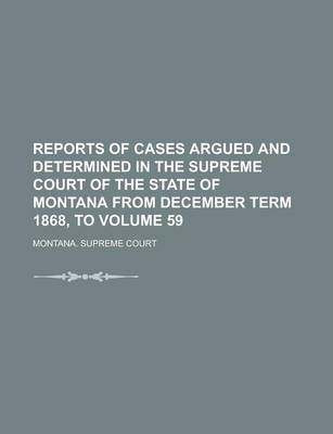 Reports of Cases Argued and Determined in the Supreme Court of the State of Montana from December Term 1868, to Volume 59