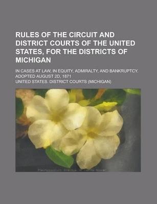Rules of the Circuit and District Courts of the United States, for the Districts of Michigan; In Cases at Law, in Equity, Admiralty, and Bankruptcy. Adopted August 2D, 1871