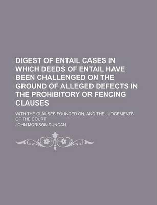 Digest of Entail Cases in Which Deeds of Entail Have Been Challenged on the Ground of Alleged Defects in the Prohibitory or Fencing Clauses; With the