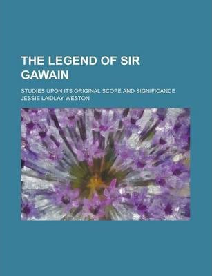 The Legend of Sir Gawain; Studies Upon Its Original Scope and Significance