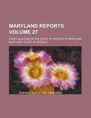 Maryland Reports; Cases Adjudged in the Court of Appeals of Maryland Volume 27