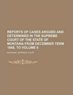 Reports of Cases Argued and Determined in the Supreme Court of the State of Montana from December Term 1868, to Volume 6