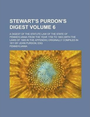 Stewart's Purdon's Digest; A Digest of the Statute Law of the State of Pennsylvania from the Year 1700 to 1903 (with the Laws of 1905 in the Appendix) Originally Compiled in 1811 by John Purdon, Esq Volume 6