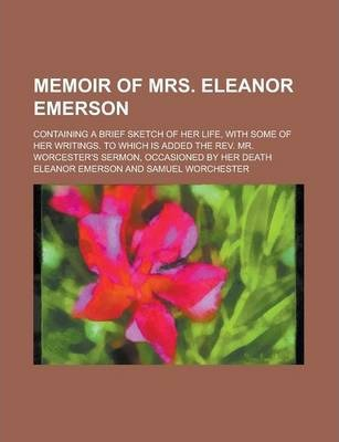 Memoir of Mrs. Eleanor Emerson; Containing a Brief Sketch of Her Life, with Some of Her Writings. to Which Is Added the REV. Mr. Worcester's Sermon, Occasioned by Her Death
