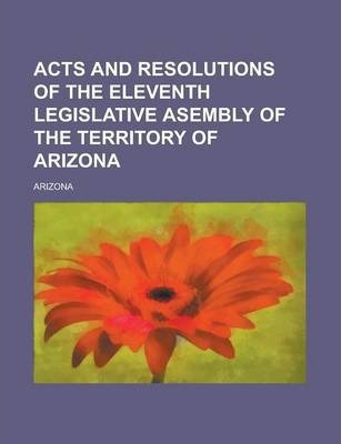 Acts and Resolutions of the Eleventh Legislative Asembly of the Territory of Arizona