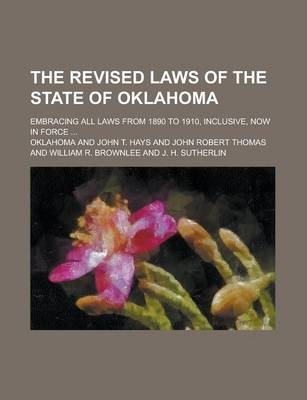 The Revised Laws of the State of Oklahoma; Embracing All Laws from 1890 to 1910, Inclusive, Now in Force ...