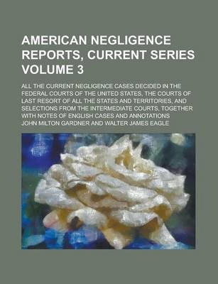 American Negligence Reports, Current Series; All the Current Negligence Cases Decided in the Federal Courts of the United States, the Courts of Last Resort of All the States and Territories, and Selections from the Intermediate Volume 3