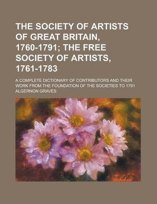 The Society of Artists of Great Britain, 1760-1791; A Complete Dictionary of Contributors and Their Work from the Foundation of the Societies to 1791