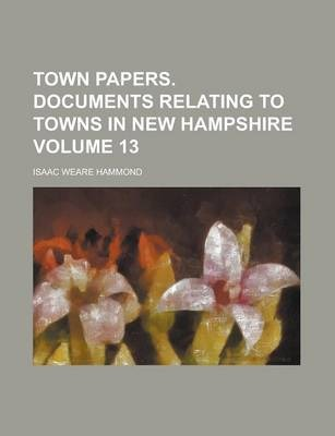Town Papers. Documents Relating to Towns in New Hampshire Volume 13