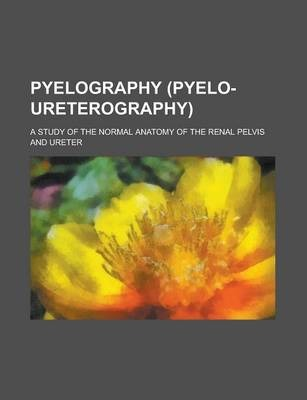 Pyelography (Pyelo-Ureterography); A Study of the Normal Anatomy of the Renal Pelvis and Ureter