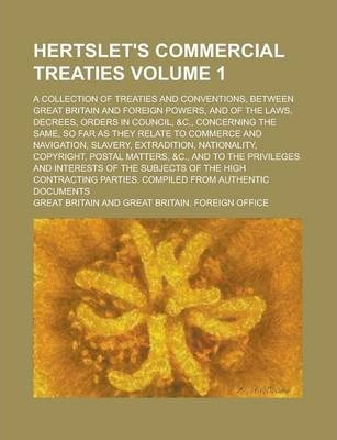 Hertslet's Commercial Treaties; A Collection of Treaties and Conventions, Between Great Britain and Foreign Powers, and of the Laws, Decrees, Orders in Council, &C., Concerning the Same, So Far as They Relate to Commerce and Volume 1