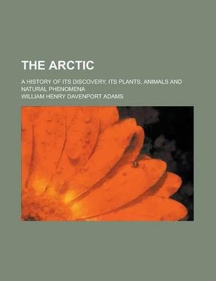 The Arctic; A History of Its Discovery, Its Plants, Animals and Natural Phenomena