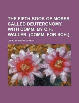 The Fifth Book of Moses, Called Deuteronomy, with Comm. by C.H. Waller. (Comm. for Sch.)