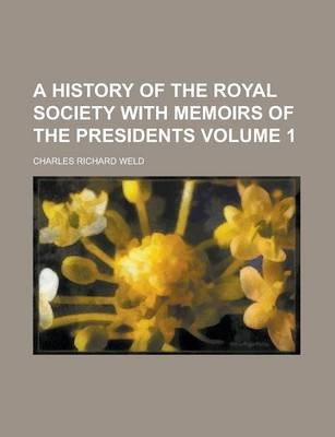 A History of the Royal Society with Memoirs of the Presidents Volume 1