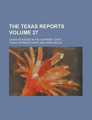 The Texas Reports; Cases Adjudged in the Supreme Court ... Volume 27
