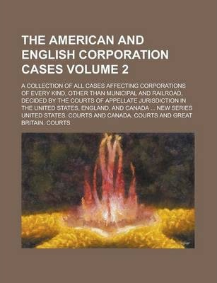 The American and English Corporation Cases; A Collection of All Cases Affecting Corporations of Every Kind, Other Than Municipal and Railroad, Decided by the Courts of Appellate Jurisdiction in the United States, England, and Volume 2
