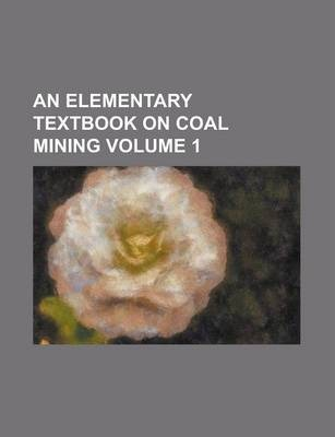 An Elementary Textbook on Coal Mining Volume 1