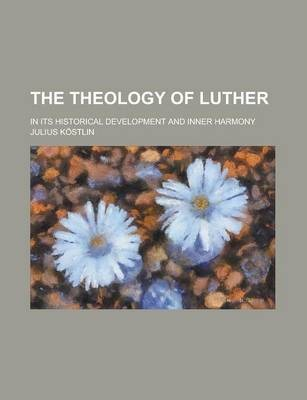 The Theology of Luther; In Its Historical Development and Inner Harmony Volume 1