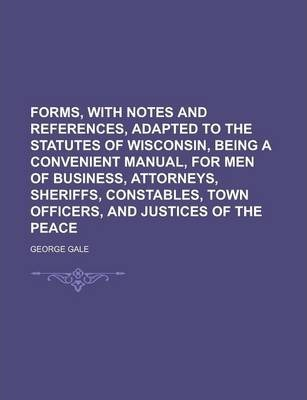 Forms, with Notes and References, Adapted to the Statutes of Wisconsin, Being a Convenient Manual, for Men of Business, Attorneys, Sheriffs, Constables, Town Officers, and Justices of the Peace