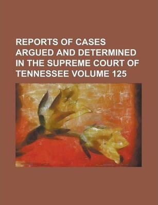 Reports of Cases Argued and Determined in the Supreme Court of Tennessee Volume 125
