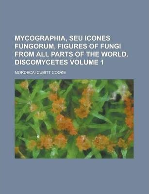 Mycographia, Seu Icones Fungorum, Figures of Fungi from All Parts of the World. Discomycetes Volume 1