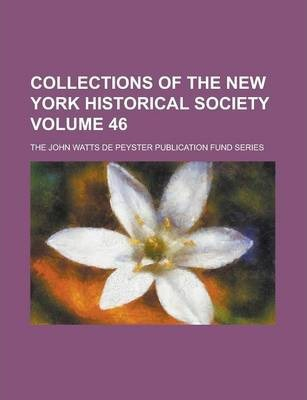 Collections of the New York Historical Society; The John Watts de Peyster Publication Fund Series Volume 46