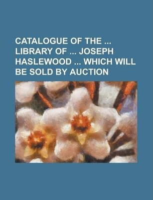 Catalogue of the Library of Joseph Haslewood Which Will Be Sold by Auction