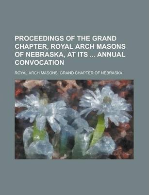 Proceedings of the Grand Chapter, Royal Arch Masons of Nebraska, at Its Annual Convocation