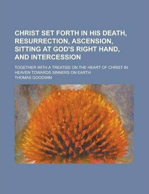 Christ Set Forth in His Death, Resurrection, Ascension, Sitting at God's Right Hand, and Intercession; Together with a Treatise on the Heart of Christ in Heaven Towards Sinners on Earth