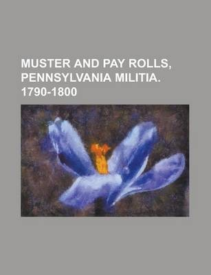 Muster and Pay Rolls, Pennsylvania Militia. 1790-1800