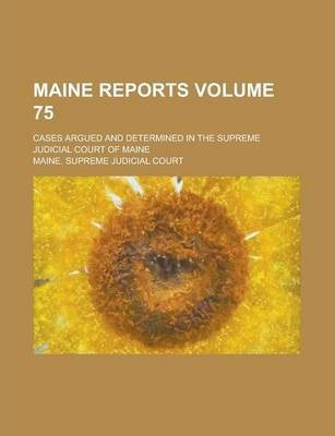 Maine Reports; Cases Argued and Determined in the Supreme Judicial Court of Maine Volume 75