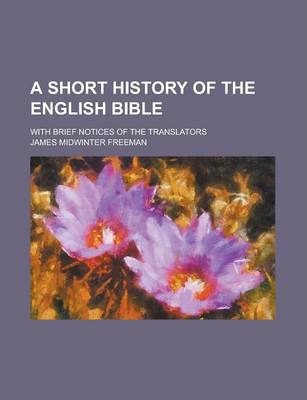 A Short History of the English Bible; With Brief Notices of the Translators