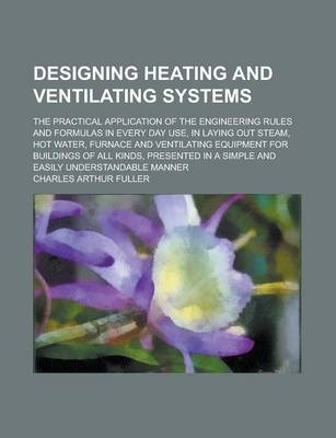 Designing Heating and Ventilating Systems; The Practical Application of the Engineering Rules and Formulas in Every Day Use, in Laying Out Steam, Hot Water, Furnace and Ventilating Equipment for Buildings of All Kinds, Presented in a