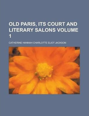 Old Paris, Its Court and Literary Salons Volume 1