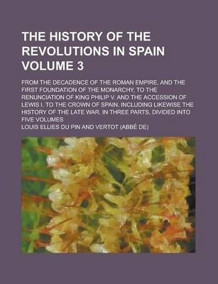 The History of the Revolutions in Spain; From the Decadence of the Roman Empire, and the First Foundation of the Monarchy, to the Renunciation of King Philip V. and the Accession of Lewis I. to the Crown of Spain. Including Volume 3