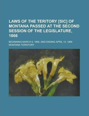 Laws of the Teritory [Sic] of Montana Passed at the Second Session of the Legislature, 1866; Beginning March 5, 1866, and Ending April 14, 1866
