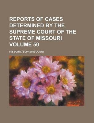 Reports of Cases Determined by the Supreme Court of the State of Missouri Volume 50