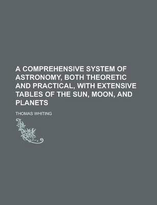 A Comprehensive System of Astronomy, Both Theoretic and Practical, with Extensive Tables of the Sun, Moon, and Planets