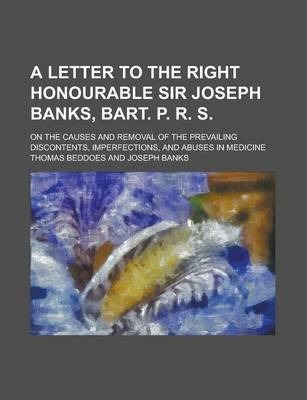 A Letter to the Right Honourable Sir Joseph Banks, Bart. P. R. S; On the Causes and Removal of the Prevailing Discontents, Imperfections, and Abuses in Medicine