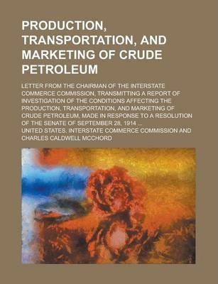 Production, Transportation, and Marketing of Crude Petroleum; Letter from the Chairman of the Interstate Commerce Commission, Transmitting a Report of Investigation of the Conditions Affecting the Production, Transportation, and Marketing
